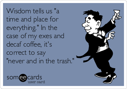 "Wisdom tells us ""a time and place for everything."" In the case of my exes and decaf coffee, it's correct to say ""never and in the trash."""