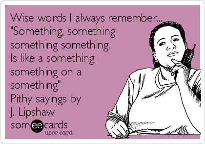 "Wise words I always remember... ""Something, something something something.   Is like a something something on a something""  Pithy sayings by J. Lipshaw"