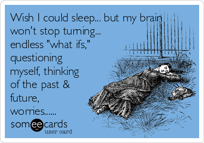 """Wish I could sleep... but my brain won't stop turning... endless """"what ifs,"""" questioning myself, thinking of the past & future, worries......"""