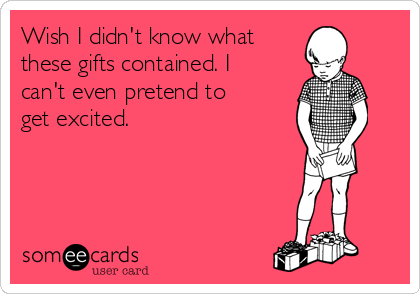 Wish I didn't know what  these gifts contained. I can't even pretend to get excited.