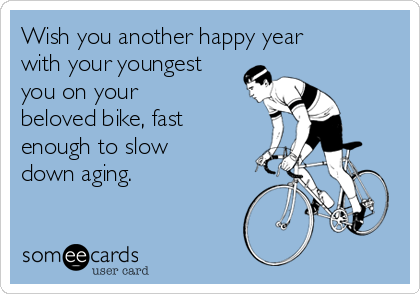 Wish you another happy year with your youngest you on your beloved bike, fast enough to slow down aging.