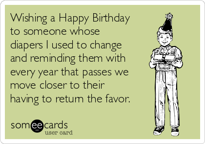 Wishing a Happy Birthday to someone whose diapers I used to change and reminding them with every year that passes we move closer to their having to return the favor.