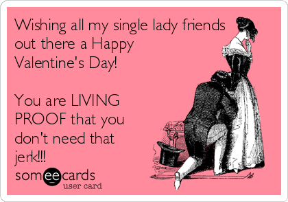 Wishing all my single lady friends out there a Happy Valentine's Day!   You are LIVING PROOF that you don't need that jerk!!!