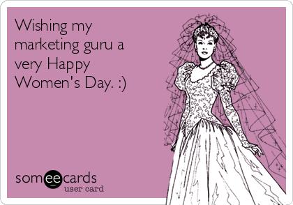 Wishing my marketing guru a very Happy Women's Day. :)