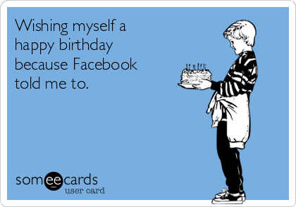 Wishing Myself A Happy Birthday Because Facebook Told Me To – Birthday E Cards for Facebook