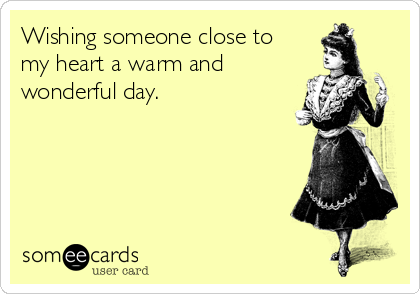 Wishing someone close to my heart a warm and wonderful day.