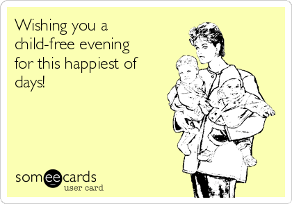 Wishing you a child-free evening for this happiest of days!