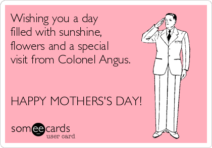 Wishing you a day filled with sunshine, flowers and a special visit from Colonel Angus.   HAPPY MOTHERS'S DAY!