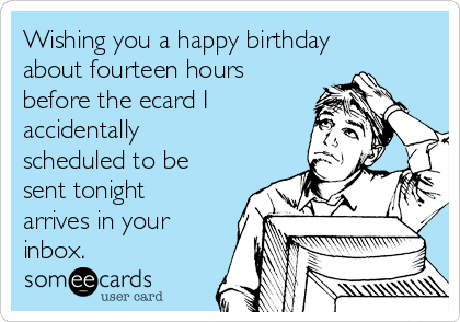 Wishing you a happy birthday about fourteen hours before the ecard I accidentally scheduled to be sent tonight arrives in your inbox.