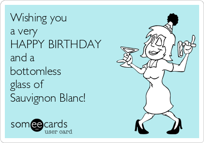 Wishing you a very HAPPY BIRTHDAY and a  bottomless glass of  Sauvignon Blanc!