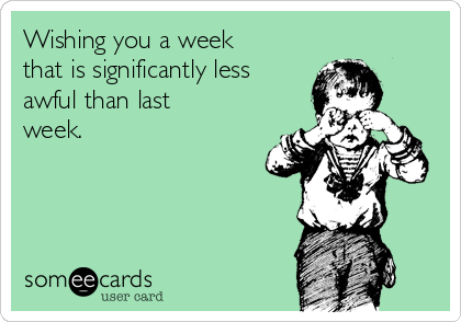 Wishing you a week that is significantly less awful than last week.