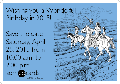 Wishing you a Wonderful Birthday in 2015!!!  Save the date:  Saturday, April 25, 2015 from 10:00 a.m. to 2:00 p.m.