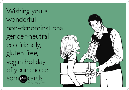 Wishing you a wonderful non-denominational, gender-neutral, eco friendly, gluten free, vegan holiday of your choice.