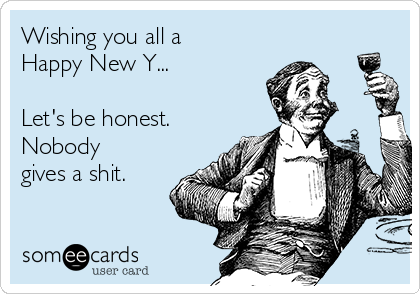 Wishing you all a Happy New Y...  Let's be honest.  Nobody gives a shit.