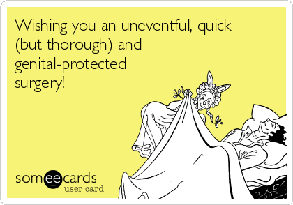 Wishing you an uneventful, quick (but thorough) and genital-protected surgery!