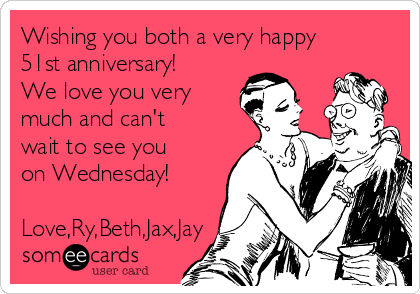 Wishing you both a very happy 51st anniversary! We love you very much and can't wait to see you on Wednesday!   Love,Ry,Beth,Jax,Jay