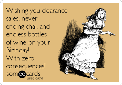 Wishing you clearance sales, never ending chai, and endless bottles of wine on your Birthday! With zero consequences!