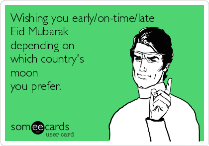 Wishing you early/on-time/late Eid Mubarak depending on which country's moon you prefer.