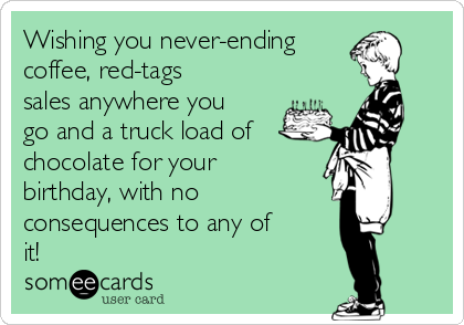 Wishing you never-ending coffee, red-tags sales anywhere you go and a truck load of  chocolate for your birthday, with no  consequences to any of it!