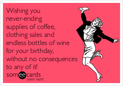 Wishing you never-ending supplies of coffee, clothing sales and endless bottles of wine for your birthday, without no consequences  to any of it!