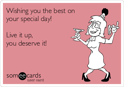 Wishing you the best on your special day! Live it up, you deserve it