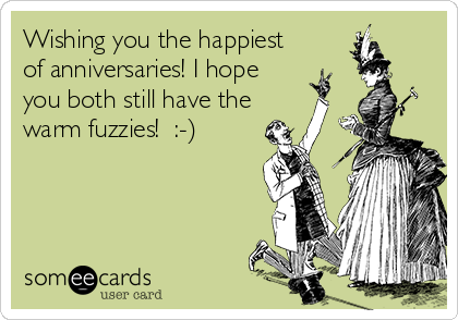 Wishing you the happiest of anniversaries! I hope you both still have the warm fuzzies!  :-)