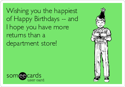 Wishing you the happiest of Happy Birthdays -- and I hope you have more returns than a department store!
