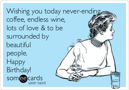 Wishing you today never-ending coffee, endless wine, lots of love & to be surrounded by beautiful people. Happy Birthday!
