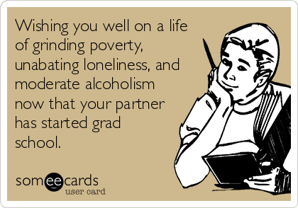 Wishing you well on a life of grinding poverty, unabating loneliness, and moderate alcoholism now that your partner has started grad school.