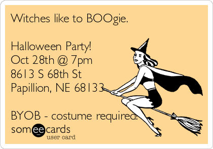 Witches like to BOOgie.  Halloween Party! Oct 28th @ 7pm 8613 S 68th St Papillion, NE 68133  BYOB - costume required!