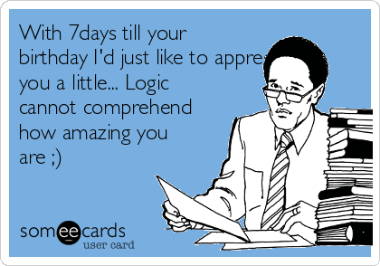 With 7days till your birthday I'd just like to appreciate you a little... Logic cannot comprehend how amazing you are ;)