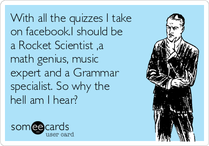 With all the quizzes I take on facebook.I should be a Rocket Scientist ,a math genius, music expert and a Grammar specialist. So why the hell am I hear?