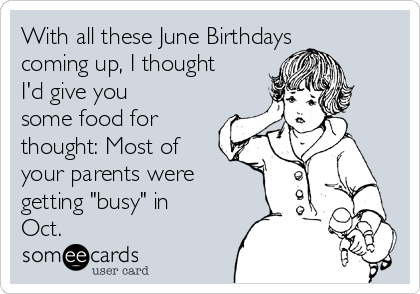 "With all these June Birthdays coming up, I thought I'd give you some food for thought: Most of your parents were getting ""busy"" in  Oct."