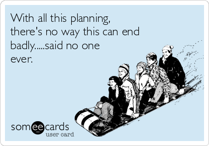 With all this planning, there's no way this can end badly.....said no one ever.