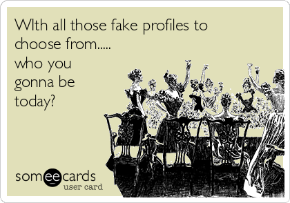 WIth all those fake profiles to choose from..... who you gonna be today?