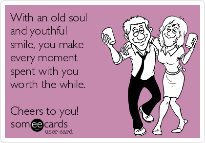 With an old soul and youthful smile, you make every moment spent with you worth the while.  Cheers to you!