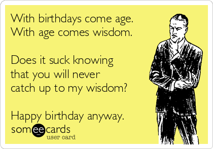 With birthdays come age. With age comes wisdom.  Does it suck knowing that you will never catch up to my wisdom?  Happy birthday anyway.