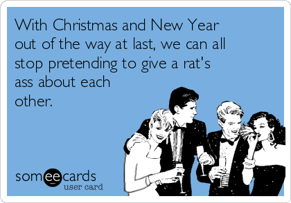 With Christmas and New Year out of the way at last, we can all stop pretending to give a rat's ass about each other.