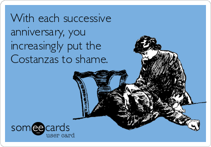 With each successive anniversary, you  increasingly put the  Costanzas to shame.