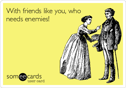With friends like you, who needs enemies!
