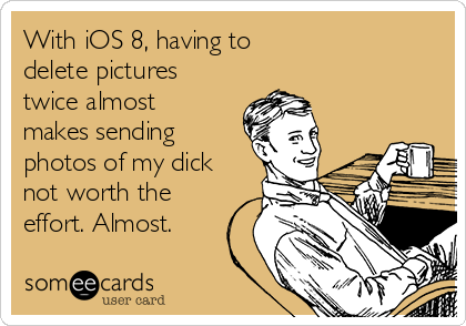With iOS 8, having to  delete pictures twice almost makes sending photos of my dick not worth the effort. Almost.
