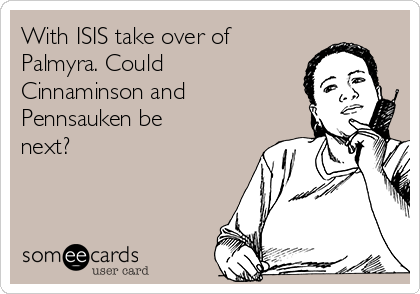 With ISIS take over of Palmyra. Could Cinnaminson and Pennsauken be next?