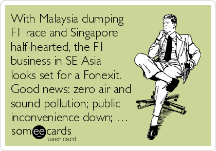 With Malaysia dumping F1 race and Singapore half-hearted, the F1 business in SE Asia looks set for a Fonexit. Good news: zero air and sound pollution; public inconvenience down; …