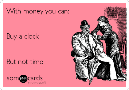 With money you can:   Buy a clock   But not time