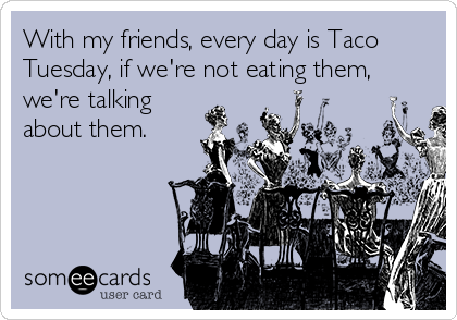 With my friends, every day is Taco Tuesday, if we're not eating them, we're talking about them.