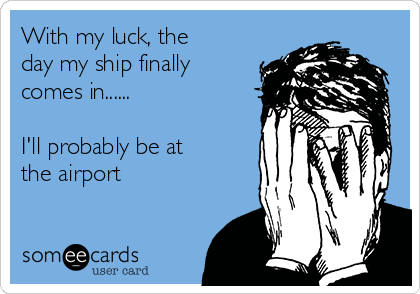 With my luck, the day my ship finally comes in......  I'll probably be at the airport