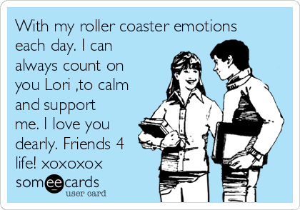With my roller coaster emotions each day. I can always count on you Lori ,to calm and support me. I love you dearly. Friends 4 life! xoxoxox