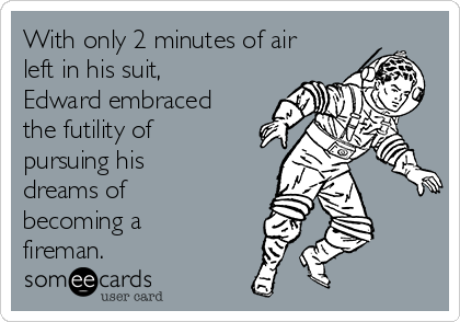 With only 2 minutes of air left in his suit, Edward embraced the futility of pursuing his dreams of becoming a fireman.