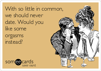 With so little in common, we should never date. Would you like some orgasms instead?