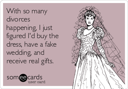 With so many divorces happening, I just figured I'd buy the dress, have a fake wedding, and receive real gifts.